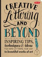 Creative Lettering and Beyond : Inspiring Tips, Techniques, and Ideas for Hand-Lettering Your Way to Beautiful Works of Art - Gabri Joy Kirkendall