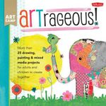 Art Camp: ARTrageous! : More Than 25 Drawing, Painting & Mixed Media Projects for Adults and Children to Create Together - Jennifer McCully