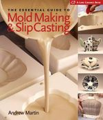 The Essential Guide to Mold Making & Slip Casting : A Biography of William Carol Latte - Andrew Martin