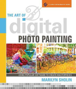 The Art of Digital Photo Painting : Using Popular Software to Create Masterpieces - Marilyn Sholin
