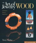The Art of Wood Jewelry : Techniques, Projects, Inspiration - Terry Taylor