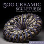 500 Ceramic Sculptures : Contemporary Practice, Singular Works - Suzanne J E Tourtillott