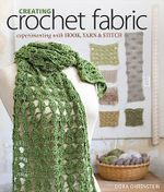 Creating Crochet Fabric : Experimenting with Hook, Yarn & Stitch - Dora Ohrenstein