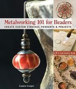 Metalworking 101 for Beaders : Create Custom Findings, Pendants and Projects - Candie Cooper