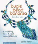 Bugle Bead Bonanza : A Sparkling Collection Of Jewelry Projects - Jamie Cloud Eakin