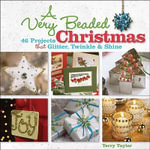 A Very Beaded Christmas : 46 Projects That Glitter, Twinkle and Shine - Terry Taylor