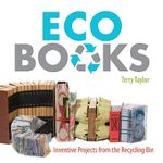 Eco Books : Inventive Projects from the Recycling Bin - Terry Taylor