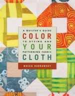 Colour Your Cloth : A Quilter's Guide to Dyeing and Patterning Fabric - Malka Dubrawsky