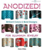 Anodized! : Brilliant Colors & Bold Designs for Aluminum Jewelry - Clare Stiles