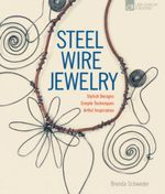 Steel Wire Jewelry : Stylish Designs. Simple Techniques. Artful Inspiration. - Brenda Schweder