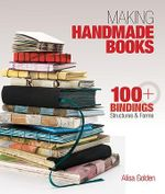 Making Handmade Books : 100+ Bindings, Structures & Forms - Alisa Golden