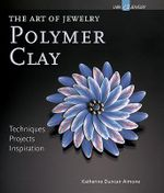 The Art of Jewelry: Polymer Clay : Techniques, Projects, Inspiration - Katherine Duncan Aimone