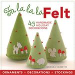 Fa La La La Felt : 45 Handmade Holiday Decorations - Amanda Carestio