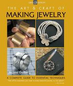 The Art & Craft of Making Jewelry : A Complete Guide to Essential Techniques - Joanna Gollberg