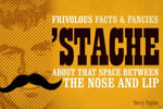 Stache : Frivolous Facts & Fancies About That Space Between the Nose and Lip - Terry Taylor