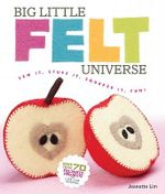 Big Little Felt Universe : Sew it, Stuff it, Squeeze it, Fun! - Jeanette Lim