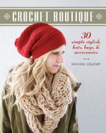 Crochet Boutique : 30 Simple, Stylish Hats, Bags & Accessories - Rachael Oglesby