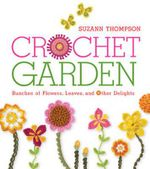Crochet Garden : Bunches of Flowers, Leaves, and Other Delights - Suzann Thompson