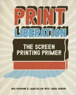 Print Liberation : The Screen Printing Primer - Nick Paparone