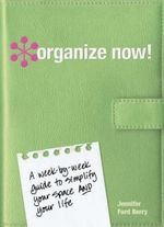 Organize Now! : A Week by Week Guide to Simplify Your Space and Your Life - Jennifer Ford Berry