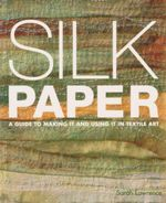 Silk Paper : A Guide to Making It and Using It in Textile Art - Sarah Lawrence