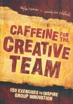 Caffeine for the Creative Team : 150 Exercises to Inspire Group Innovation - Stefan Mumaw