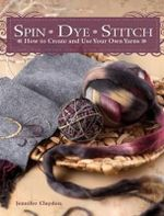 Spin Dye Stitch : How to Create and Use Your Own Yarns - Jennifer Claydon