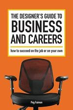 The Designer's Guide to Business and Careers : How to Succeed on the Job or on Your Own - Peg Faimon
