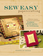 Sew Easy Papercrafting : Creative Paper Projects Featuring Fabric, Stitching & Notions - Rebekah Meier