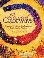 Beaded Colorways : Creating Freeform Beadweaving Projects and Palettes - Beverly Ash Gilbert