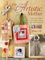 The Artistic Mother : A Practical Guide for Fitting Creativity into Your Life - Shona Cole