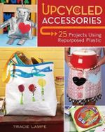 Upcycled Accessories : 25 Projects Using Repurposed Plastic - Tracie Lampe