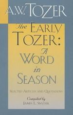 The Early Tozer: A Word in Season : Selected Articles and Quotations