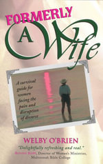 Formerly a Wife : A Survival Guide for Women Facing the Pain and Disruption of Divorce - Welby O'Brien