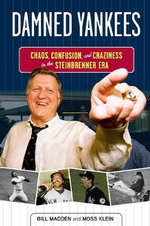 Damned Yankees : Chaos, Confusion, and Craziness in the Steinbrenner Era - Bill Madden