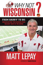 Why Not Wisconsin? : From Barry to Bo: Broadcasting the Badgers from the Best Seat in the House - Matt Lepay