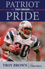 Patriot Pride : Brady, Belichick, and My Life in the New England Dynasty - Troy Brown