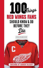 100 Things Red Wings Fans Should Know & Do Before They Die - Kevin Allen