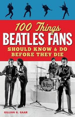 100 Things Beatles Fans Should Know & Do Before They Die - Gillian G Gaar