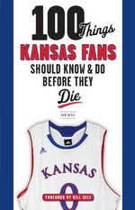 100 Things Kansas Fans Should Know & Do Before They Die : 100 Things...Fans Should Know - Ken Davis