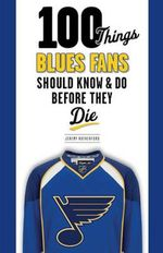 100 Things Blues Fans Should Know & Do Before They Die - Jeremy Rutherford