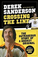 Crossing the Line : The Outrageous Story of a Hockey Original - Derek Sanderson
