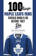 100 Things Maple Leafs Fans Should Know & Do Before They Die - Michael E. Leonetti