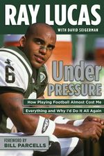 Under Pressure : How Playing Football Almost Cost Me My Life and Why I'd Do it All Again - Ray Lucas