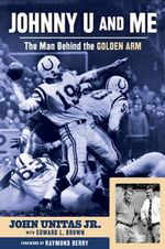 Johnny U and Me : The Man Behind the Golden Arm - John Unitas Jr