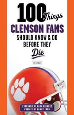 100 Things Clemson Fans Should Know & Do Before They Die - Lou Sahadi