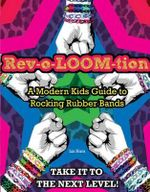 Rev-o-LOOM-tion : A Modern Kids' Guide to Rocking Rubber Bands - Triumph Books