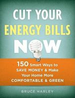 Cut Your Energy Bills Now : 150 Smart Ways to Save Money & Make Your Home More Comfortable & Green - Bruce Harley