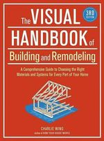 The Visual Handbook of Building and Remodeling : A Comprehensive Guide to Choosing the Right Materials and Systems for Every Part of Your Home - Charlie Wing