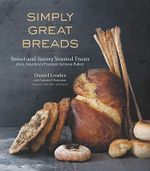 Simply Great Breads : Sweet and Savory Yeasted Treats from America's Premier Artisan Baker - Daniel Leader
